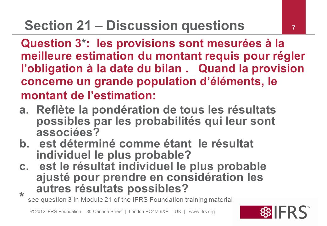 © 2012 IFRS Foundation 30 Cannon Street | London EC4M 6XH | UK | www.ifrs.org 7 Section 21 – Discussion questions Question 3*: les provisions sont mes