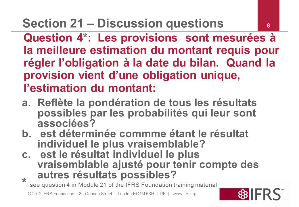 © 2012 IFRS Foundation 30 Cannon Street | London EC4M 6XH | UK | www.ifrs.org 8 Section 21 – Discussion questions Question 4*: Les provisions sont mes