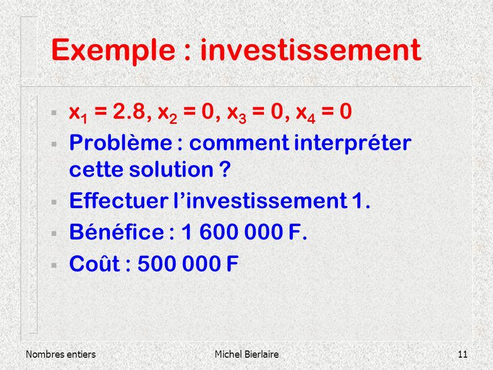 Nombres entiersMichel Bierlaire11 Exemple : investissement x 1 = 2.8, x 2 = 0, x 3 = 0, x 4 = 0 Problème : comment interpréter cette solution .