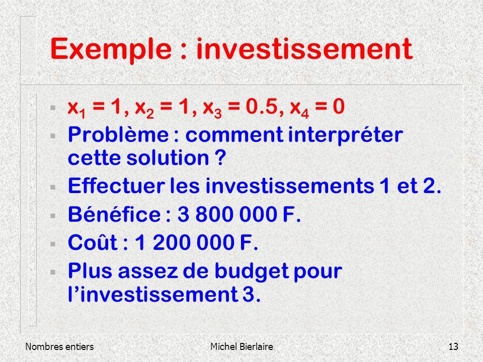 Nombres entiersMichel Bierlaire13 Exemple : investissement x 1 = 1, x 2 = 1, x 3 = 0.5, x 4 = 0 Problème : comment interpréter cette solution .