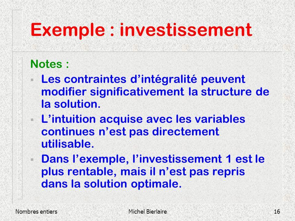 Nombres entiersMichel Bierlaire16 Exemple : investissement Notes : Les contraintes dintégralité peuvent modifier significativement la structure de la solution.
