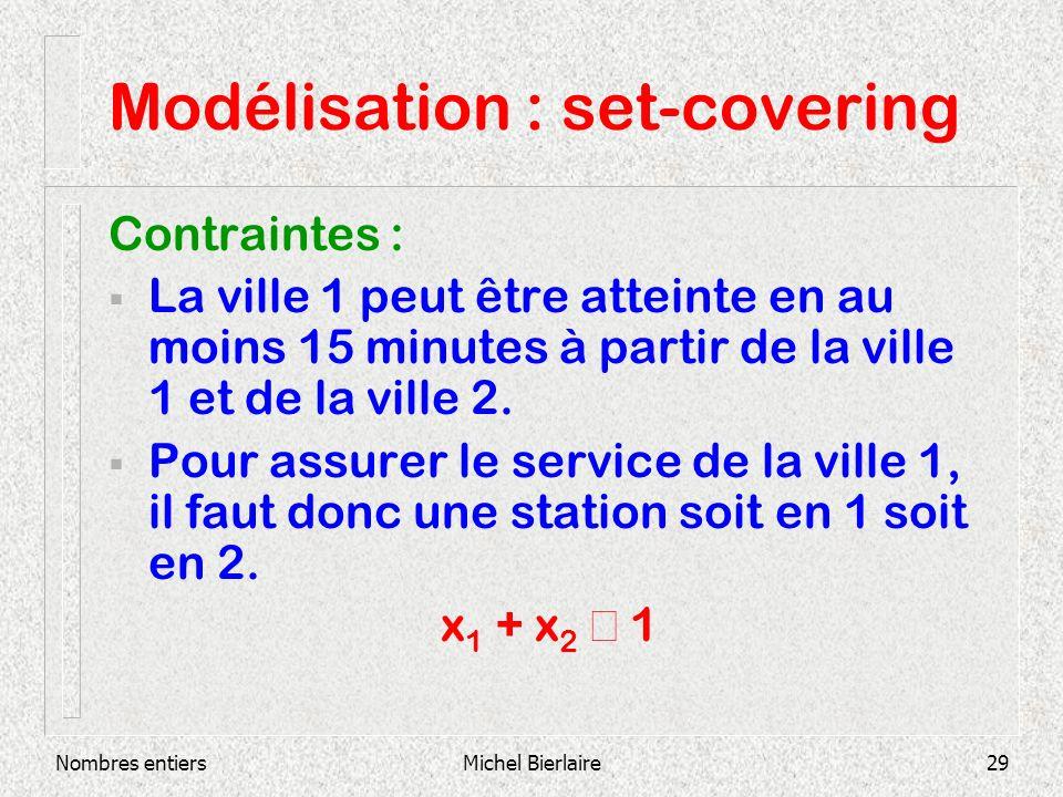 Nombres entiersMichel Bierlaire29 Modélisation : set-covering Contraintes : La ville 1 peut être atteinte en au moins 15 minutes à partir de la ville 1 et de la ville 2.
