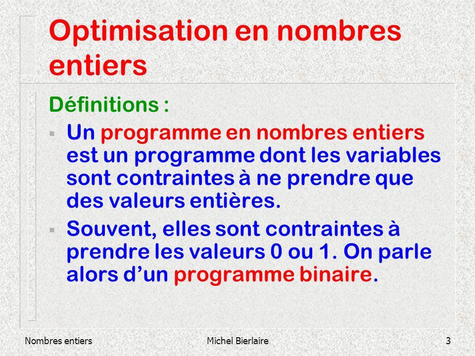 Nombres entiersMichel Bierlaire3 Optimisation en nombres entiers Définitions : Un programme en nombres entiers est un programme dont les variables sont contraintes à ne prendre que des valeurs entières.