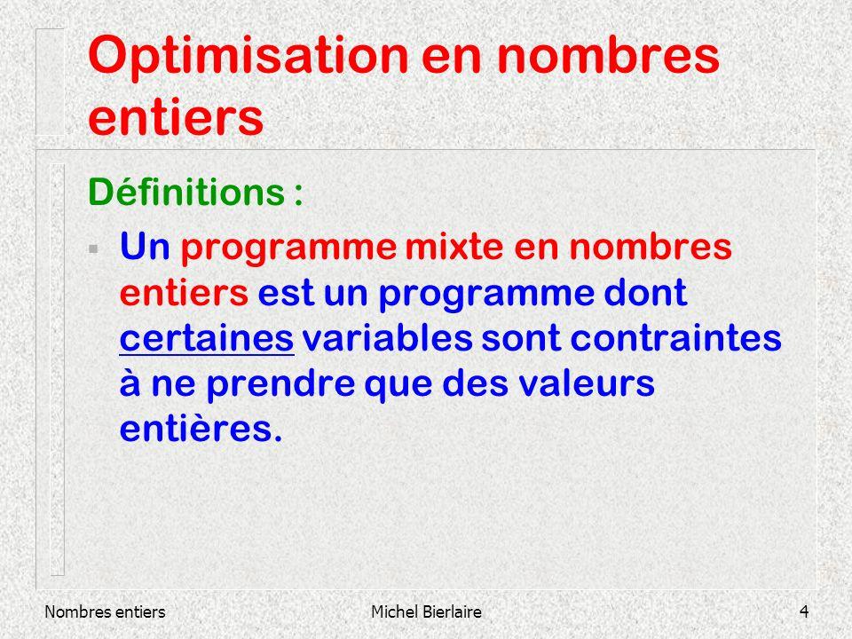Nombres entiersMichel Bierlaire4 Optimisation en nombres entiers Définitions : Un programme mixte en nombres entiers est un programme dont certaines variables sont contraintes à ne prendre que des valeurs entières.