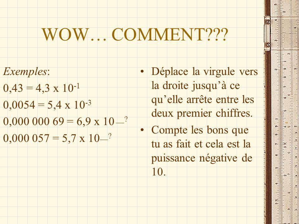 WOW… COMMENT??? Exemples: 0,43 = 4,3 x 10 -1 0,0054 = 5,4 x 10 -3 0,000 000 69 = 6,9 x 10 __? 0,000 057 = 5,7 x 10 __? Déplace la virgule vers la droi