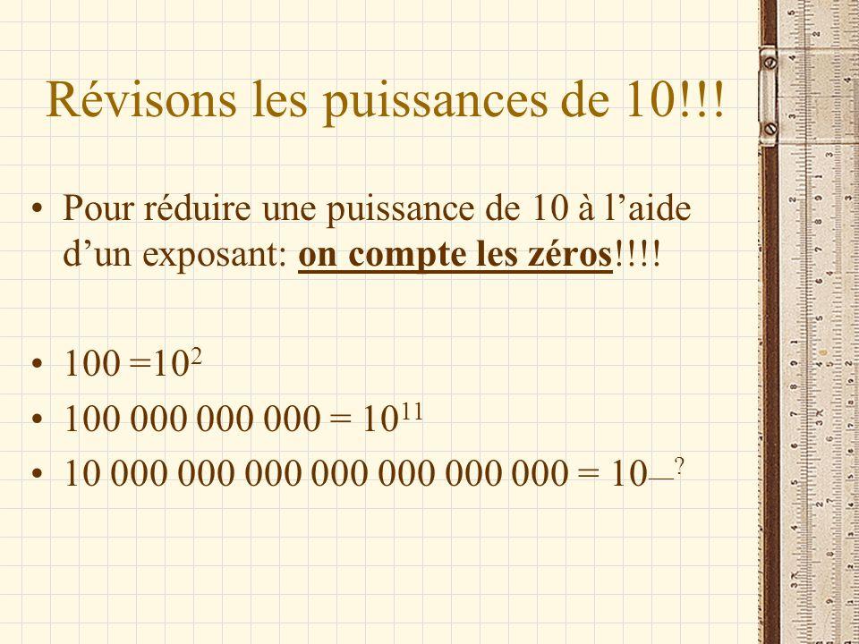 Révisons les puissances de 10!!! Pour réduire une puissance de 10 à laide dun exposant: on compte les zéros!!!! 100 =10 2 100 000 000 000 = 10 11 10 0