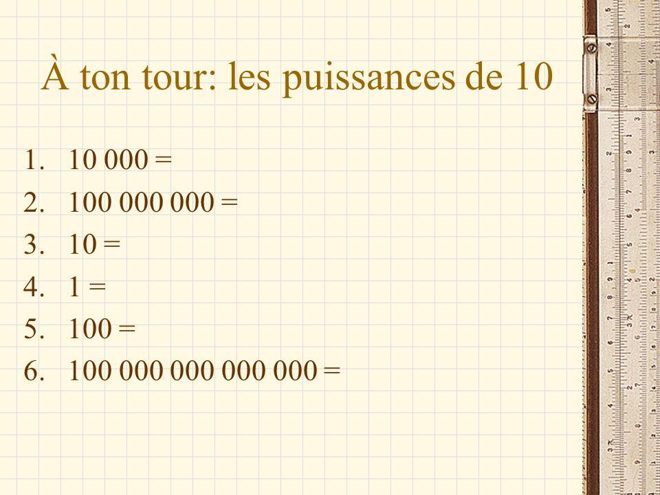 À ton tour: les puissances de 10 1.10 000 = 2.100 000 000 = 3.10 = 4.1 = 5.100 = 6.100 000 000 000 000 =