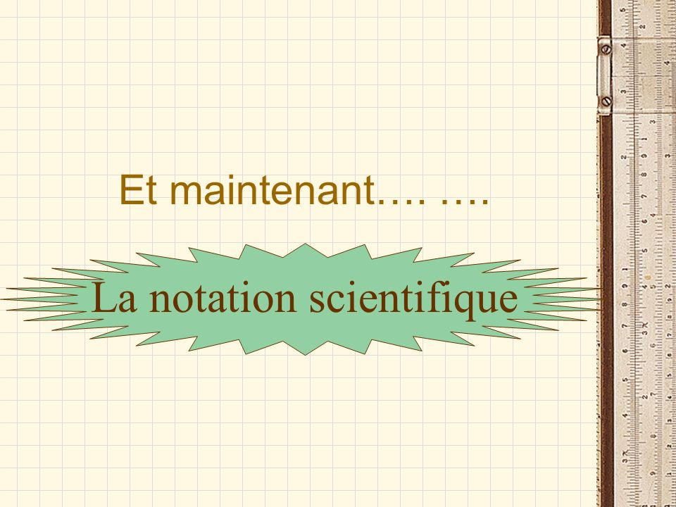 Et maintenant…. …. La notation scientifique