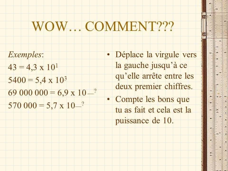 WOW… COMMENT??? Exemples: 43 = 4,3 x 10 1 5400 = 5,4 x 10 3 69 000 000 = 6,9 x 10 __? 570 000 = 5,7 x 10 __? Déplace la virgule vers la gauche jusquà