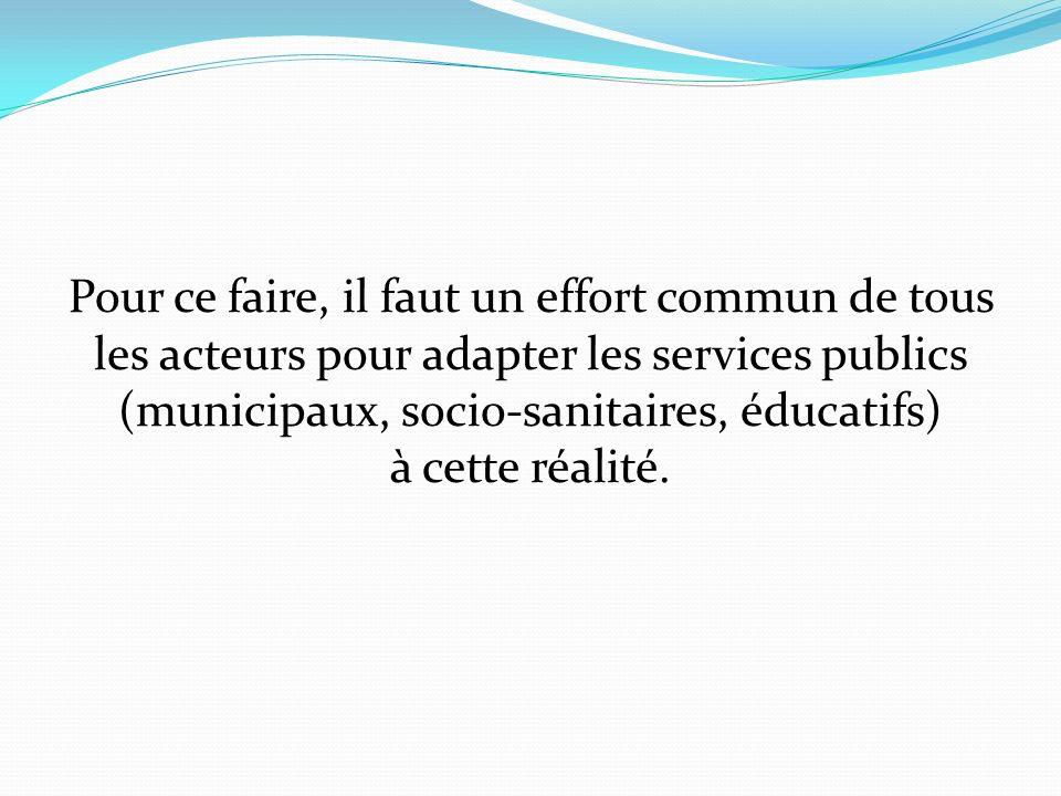 Pour ce faire, il faut un effort commun de tous les acteurs pour adapter les services publics (municipaux, socio-sanitaires, éducatifs) à cette réalité.