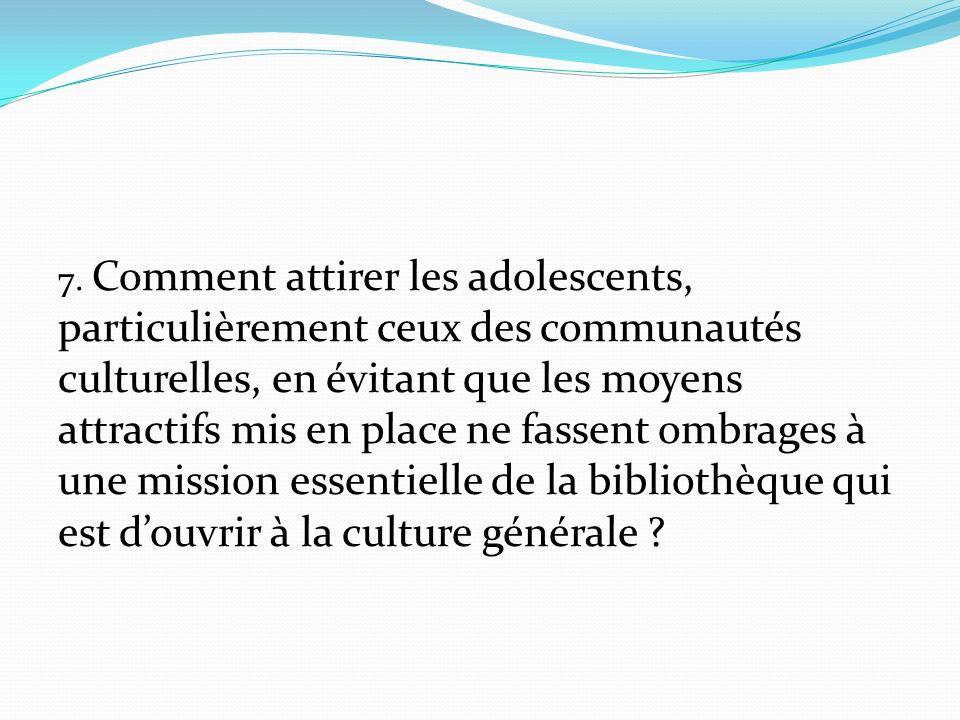 7. Comment attirer les adolescents, particulièrement ceux des communautés culturelles, en évitant que les moyens attractifs mis en place ne fassent om
