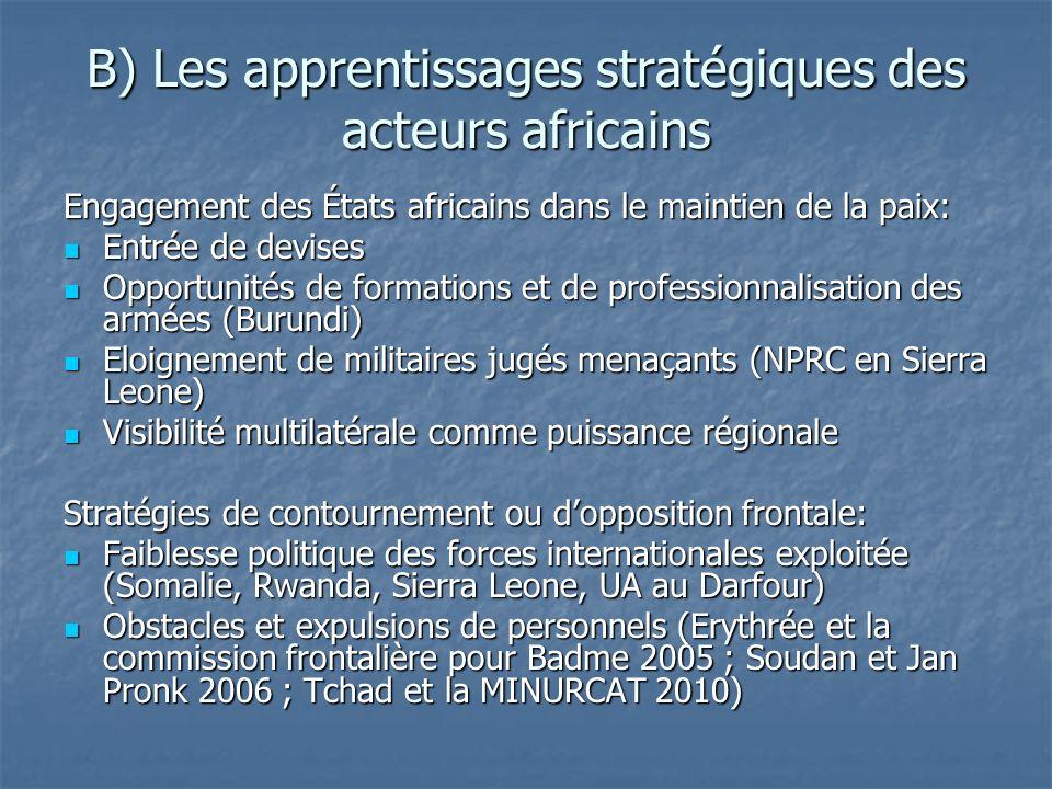 B) Les apprentissages stratégiques des acteurs africains Engagement des États africains dans le maintien de la paix: Entrée de devises Entrée de devises Opportunités de formations et de professionnalisation des armées (Burundi) Opportunités de formations et de professionnalisation des armées (Burundi) Eloignement de militaires jugés menaçants (NPRC en Sierra Leone) Eloignement de militaires jugés menaçants (NPRC en Sierra Leone) Visibilité multilatérale comme puissance régionale Visibilité multilatérale comme puissance régionale Stratégies de contournement ou dopposition frontale: Faiblesse politique des forces internationales exploitée (Somalie, Rwanda, Sierra Leone, UA au Darfour) Faiblesse politique des forces internationales exploitée (Somalie, Rwanda, Sierra Leone, UA au Darfour) Obstacles et expulsions de personnels (Erythrée et la commission frontalière pour Badme 2005 ; Soudan et Jan Pronk 2006 ; Tchad et la MINURCAT 2010) Obstacles et expulsions de personnels (Erythrée et la commission frontalière pour Badme 2005 ; Soudan et Jan Pronk 2006 ; Tchad et la MINURCAT 2010)