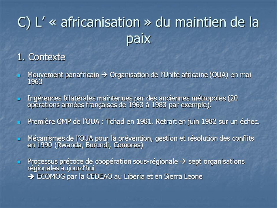 C) L « africanisation » du maintien de la paix 1. Contexte Mouvement panafricain Organisation de lUnité africaine (OUA) en mai 1963 Mouvement panafric