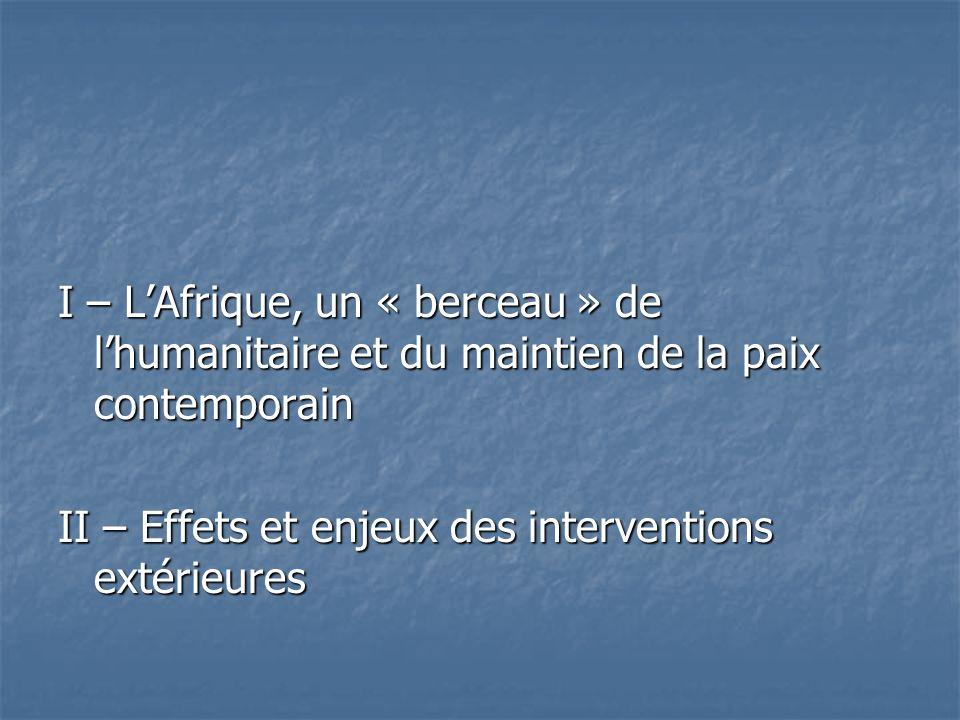 I – LAfrique, un « berceau » de lhumanitaire et du maintien de la paix contemporain II – Effets et enjeux des interventions extérieures