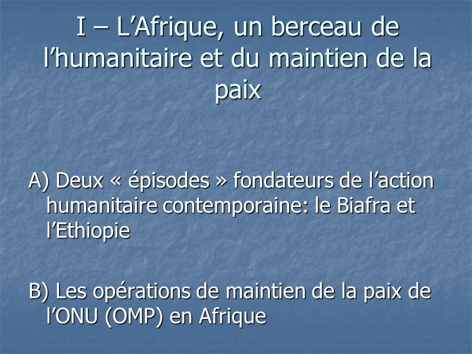 I – LAfrique, un berceau de lhumanitaire et du maintien de la paix A) Deux « épisodes » fondateurs de laction humanitaire contemporaine: le Biafra et lEthiopie B) Les opérations de maintien de la paix de lONU (OMP) en Afrique