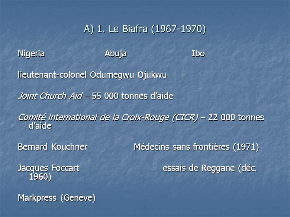 A) 1. Le Biafra (1967-1970) NigeriaAbujaIbo lieutenant-colonel Odumegwu Ojukwu Joint Church Aid – 55 000 tonnes daide Comité international de la Croix