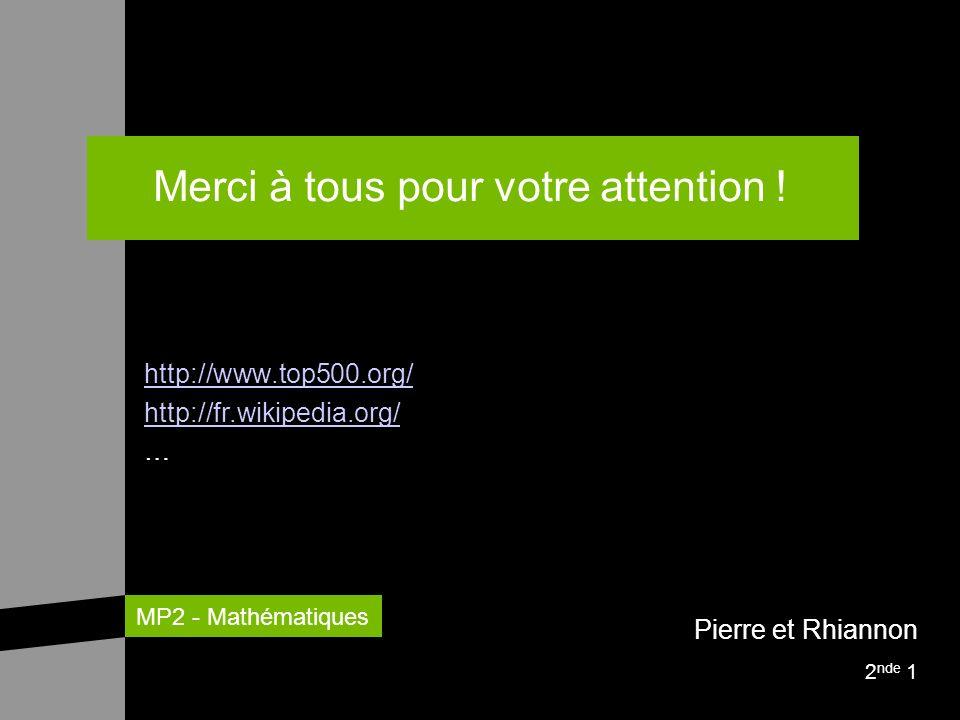 MP2 - Mathématiques Merci à tous pour votre attention ! http://www.top500.org/ http://fr.wikipedia.org/ … Pierre et Rhiannon 2 nde 1