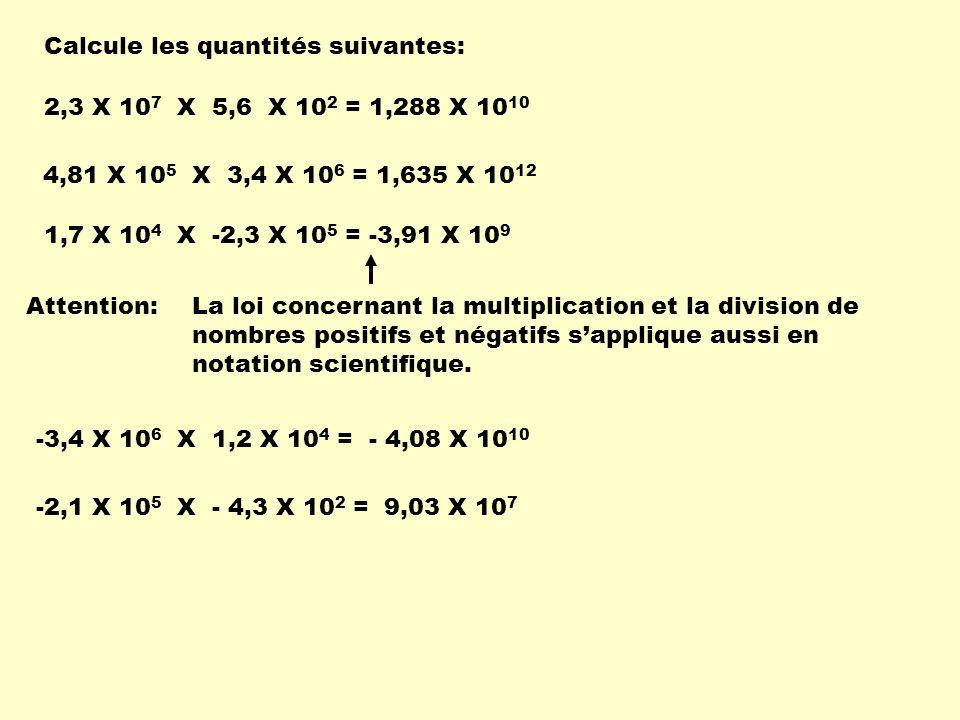 Calcule les quantités suivantes: 2,3 X 10 7 X 5,6 X 10 2 =1,288 X 10 10 1,7 X 10 4 X -2,3 X 10 5 =-3,91 X 10 9 4,81 X 10 5 X 3,4 X 10 6 = 1,635 X 10 1