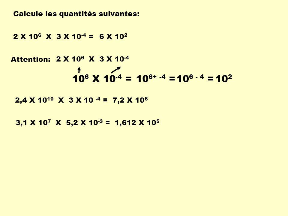 Calcule les quantités suivantes: 2 X 10 6 X 3 X 10 -4 = 6 X 10 2 Attention: 2 X 10 6 X 3 X 10 -4 10 6 X 10 -4 = 10 6+ -4 =10 6 - 4 = 10 2 3,1 X 10 7 X