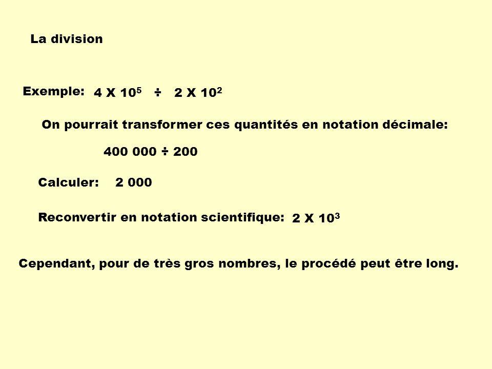 La division Exemple: 400 000 ÷ 200 2 X 10 3 4 X 10 5 ÷ 2 X 10 2 On pourrait transformer ces quantités en notation décimale: Calculer: Reconvertir en n