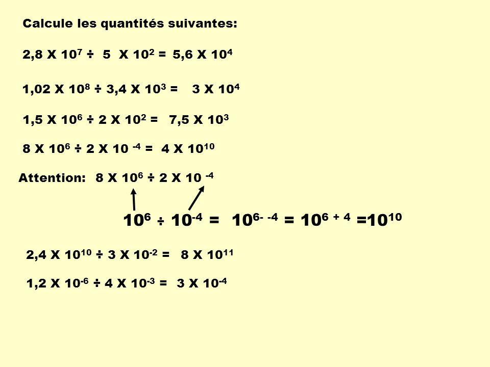 Calcule les quantités suivantes: 2,8 X 10 7 ÷ 5 X 10 2 =5,6 X 10 4 1,5 X 10 6 ÷ 2 X 10 2 =7,5 X 10 3 1,02 X 10 8 ÷ 3,4 X 10 3 = 3 X 10 4 8 X 10 6 ÷ 2