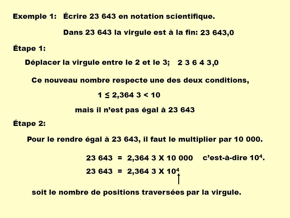 Exemple 1: Écrire 23 643 en notation scientifique. Dans 23 643 la virgule est à la fin: 23 643,0 Étape 1: Déplacer la virgule entre le 2 et le 3; 2 3