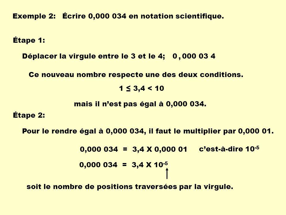 Exemple 2: Écrire 0,000 034 en notation scientifique. Étape 1: Déplacer la virgule entre le 3 et le 4;0 000 03 4, Ce nouveau nombre respecte une des d