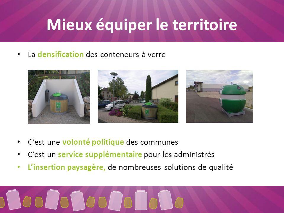 Mieux équiper le territoire La densification des conteneurs à verre Cest une volonté politique des communes Cest un service supplémentaire pour les administrés Linsertion paysagère, de nombreuses solutions de qualité