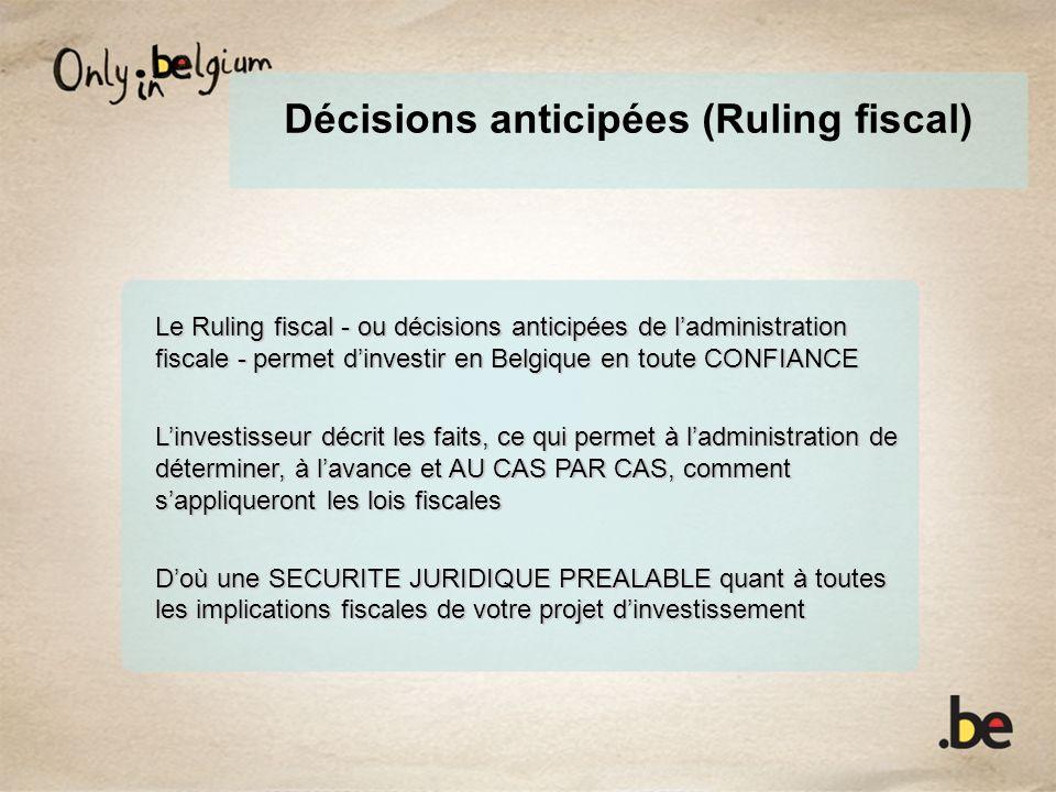Décisions anticipées (Ruling fiscal) Le Ruling fiscal - ou décisions anticipées de ladministration fiscale - permet dinvestir en Belgique en toute CONFIANCE Linvestisseur décrit les faits, ce qui permet à ladministration de déterminer, à lavance et AU CAS PAR CAS, comment sappliqueront les lois fiscales Doù une SECURITE JURIDIQUE PREALABLE quant à toutes les implications fiscales de votre projet dinvestissement