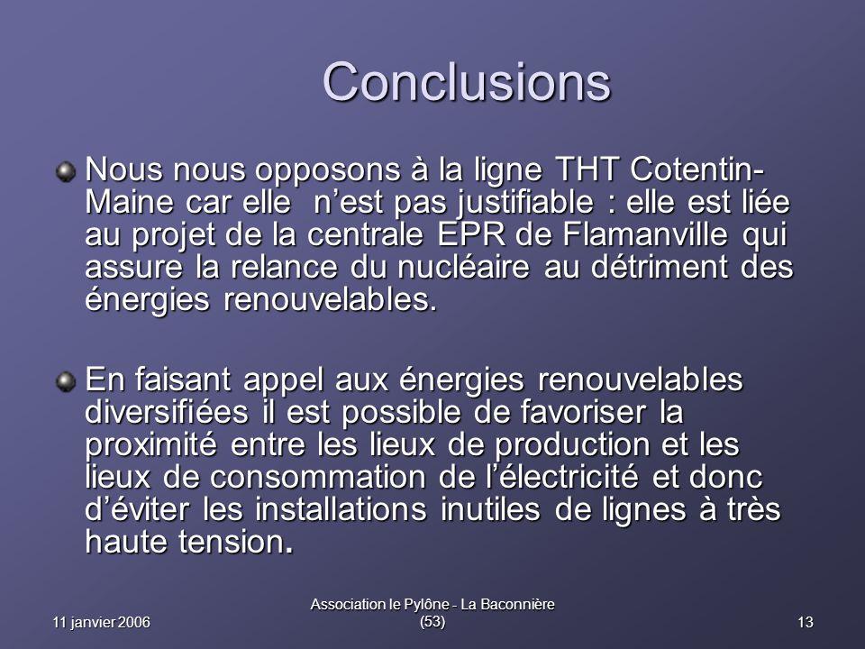 1311 janvier 2006 Association le Pylône - La Baconnière (53) Conclusions Nous nous opposons à la ligne THT Cotentin- Maine car elle nest pas justifiable : elle est liée au projet de la centrale EPR de Flamanville qui assure la relance du nucléaire au détriment des énergies renouvelables.