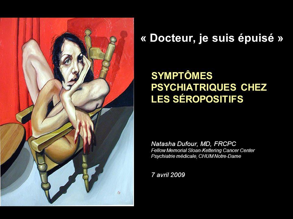 « Docteur, je suis épuisé » SYMPTÔMES PSYCHIATRIQUES CHEZ LES SÉROPOSITIFS Natasha Dufour, MD, FRCPC Fellow Memorial Sloan-Kettering Cancer Center Psy