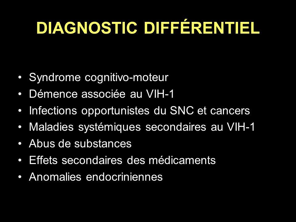 DIAGNOSTIC DIFFÉRENTIEL Syndrome cognitivo-moteur Démence associée au VIH-1 Infections opportunistes du SNC et cancers Maladies systémiques secondaire