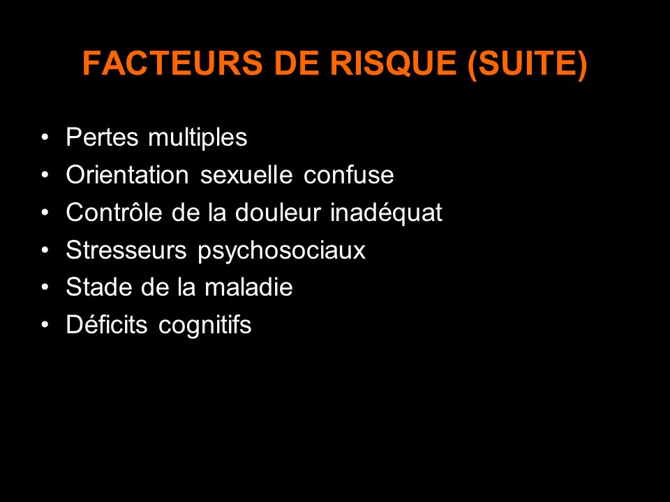 FACTEURS DE RISQUE (SUITE) Pertes multiples Orientation sexuelle confuse Contrôle de la douleur inadéquat Stresseurs psychosociaux Stade de la maladie