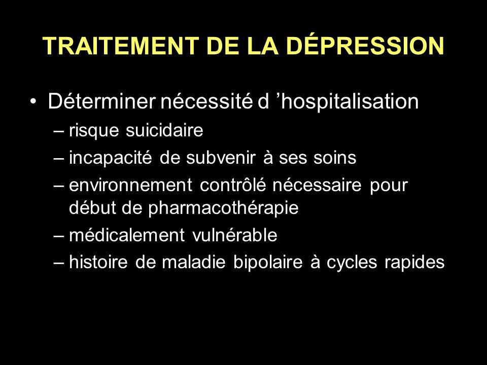 TRAITEMENT DE LA DÉPRESSION Déterminer nécessité d hospitalisation –risque suicidaire –incapacité de subvenir à ses soins –environnement contrôlé néce
