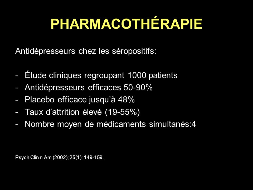 PHARMACOTHÉRAPIE Antidépresseurs chez les séropositifs: -Étude cliniques regroupant 1000 patients -Antidépresseurs efficaces 50-90% -Placebo efficace