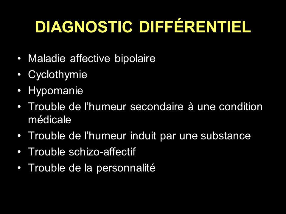 DIAGNOSTIC DIFFÉRENTIEL Maladie affective bipolaire Cyclothymie Hypomanie Trouble de lhumeur secondaire à une condition médicale Trouble de lhumeur in