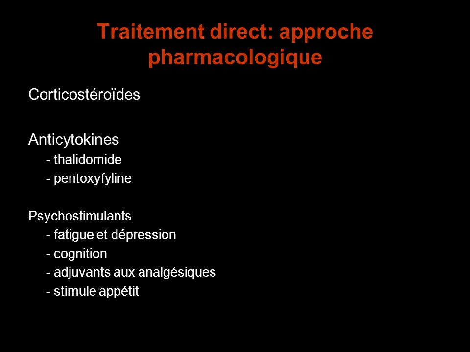 Traitement direct: approche pharmacologique Corticostéroïdes Anticytokines - thalidomide - pentoxyfyline Psychostimulants - fatigue et dépression - co