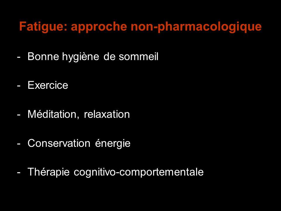 Fatigue: approche non-pharmacologique -Bonne hygiène de sommeil -Exercice -Méditation, relaxation -Conservation énergie -Thérapie cognitivo-comporteme