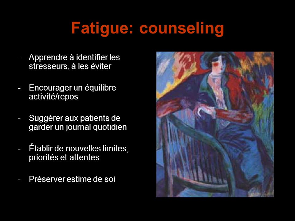 Fatigue: counseling -Apprendre à identifier les stresseurs, à les éviter -Encourager un équilibre activité/repos -Suggérer aux patients de garder un j