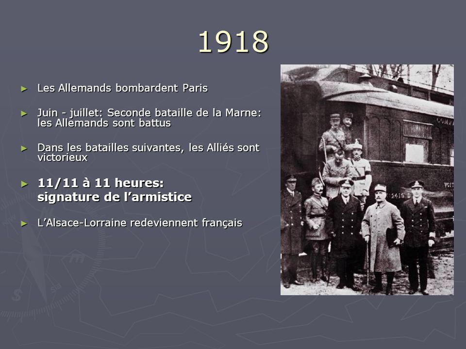 1918 Les Allemands bombardent Paris Les Allemands bombardent Paris Juin - juillet: Seconde bataille de la Marne: les Allemands sont battus Juin - juillet: Seconde bataille de la Marne: les Allemands sont battus Dans les batailles suivantes, les Alliés sont victorieux Dans les batailles suivantes, les Alliés sont victorieux 11/11 à 11 heures: 11/11 à 11 heures: signature de larmistice LAlsace-Lorraine redeviennent français LAlsace-Lorraine redeviennent français