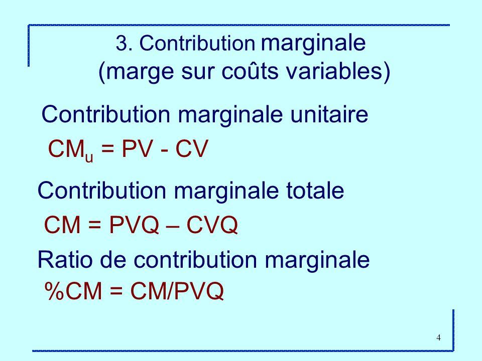 4 3. Contribution marginale (marge sur coûts variables) Contribution marginale unitaire CM u = PV - CV Contribution marginale totale CM = PVQ – CVQ Ra