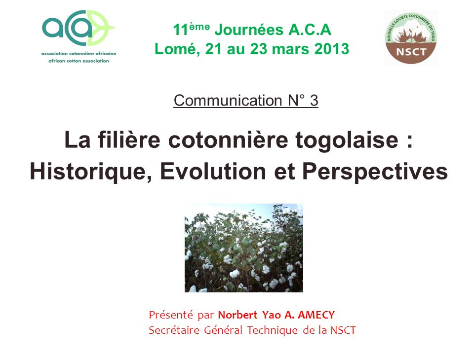 La filière cotonnière togolaise : Historique, Evolution et Perspectives Communication N° 3 11 ème Journées A.C.A Lomé, 21 au 23 mars 2013 Présenté par