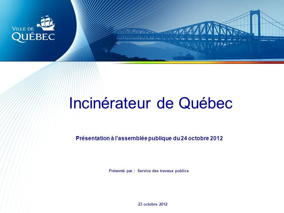 Incinérateur de Québec 23 octobre 2012 Présentation à lassemblée publique du 24 octobre 2012 Présenté par : Service des travaux publics