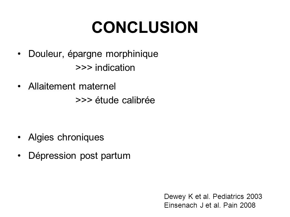 CONCLUSION Douleur, épargne morphinique >>> indication Allaitement maternel >>> étude calibrée Algies chroniques Dépression post partum Dewey K et al.