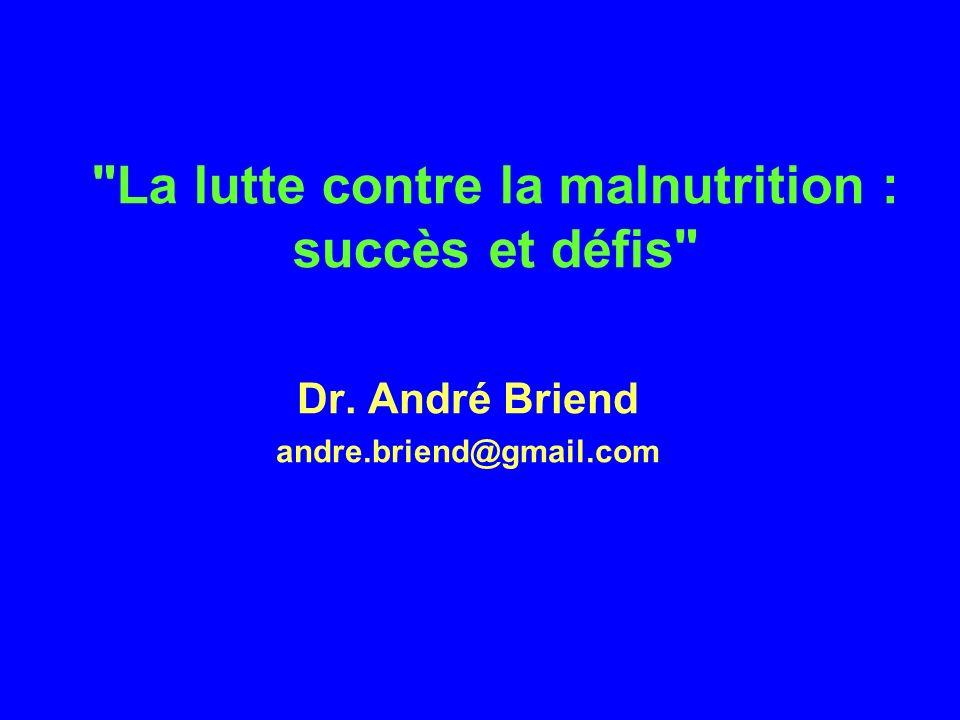 La lutte contre la malnutrition : succès et défis Dr. André Briend andre.briend@gmail.com