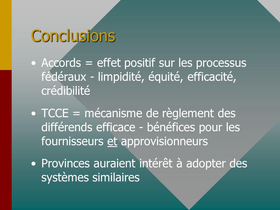 Conclusions Accords = effet positif sur les processus fédéraux - limpidité, équité, efficacité, crédibilité TCCE = mécanisme de règlement des différends efficace - bénéfices pour les fournisseurs et approvisionneurs Provinces auraient intérêt à adopter des systèmes similaires