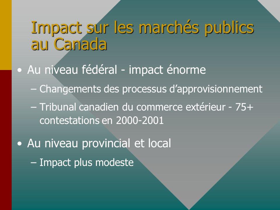 Impact sur les marchés publics au Canada Au niveau fédéral - impact énorme – –Changements des processus dapprovisionnement – –Tribunal canadien du commerce extérieur - 75+ contestations en 2000-2001 Au niveau provincial et local – –Impact plus modeste