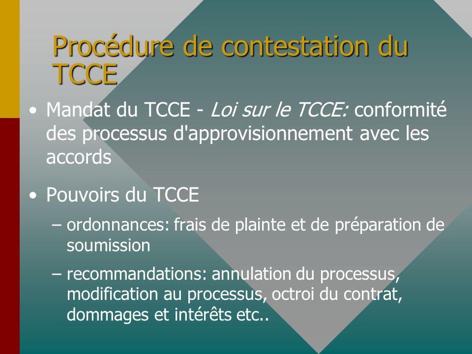Procédure de contestation du TCCE Mandat du TCCE - Loi sur le TCCE: conformité des processus d approvisionnement avec les accords Pouvoirs du TCCE – –ordonnances: frais de plainte et de préparation de soumission – –recommandations: annulation du processus, modification au processus, octroi du contrat, dommages et intérêts etc..