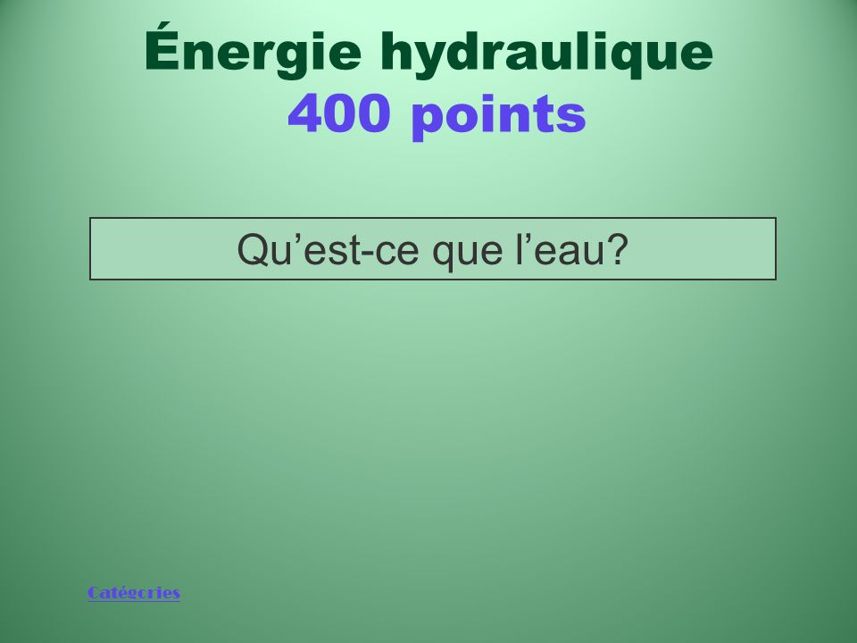 Catégories Quest-ce que leau? Énergie hydraulique 400 points