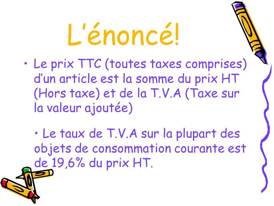 Lénoncé! Le prix TTC (toutes taxes comprises) dun article est la somme du prix HT (Hors taxe) et de la T.V.A (Taxe sur la valeur ajoutée) Le taux de T